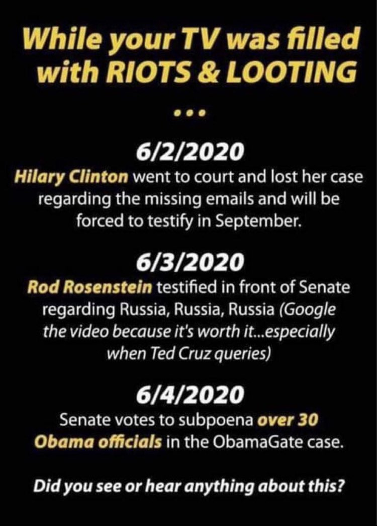 Image may contain: text that says 'While your TV was filled with RIOTS & LOOTING … 6/2/2020 Hilary Clinton went to court and lost her case regarding the missing and will be forced testify in September. 6/3/2020 Rod Rosenstein testified in front of Senate regarding Russia, Russia, Russia (Google the video because it's worth it...especially when Ted Cruz queries) 6/4/2020 Senate votes to subpoena over 30 Obama officials in the ObamaGate case. Did you see or hear anything about this?'